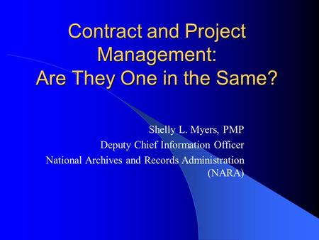 Contract and Project Management: Are They One in the Same? Shelly L. Myers, PMP Deputy Chief Information Officer National Archives and Records Administration.