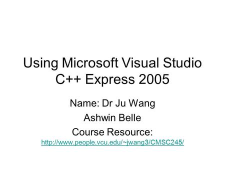 Using Microsoft Visual Studio C++ Express 2005 Name: Dr Ju Wang Ashwin Belle Course Resource: