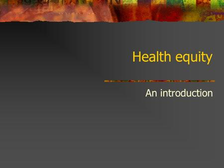 Health equity An introduction. Health equity is an issue of social justice.