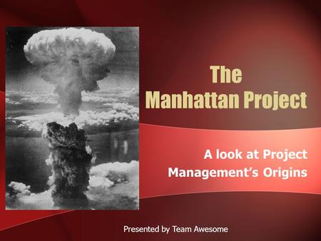The Manhattan Project A look at Project Management's Origins Presented by Team Awesome.