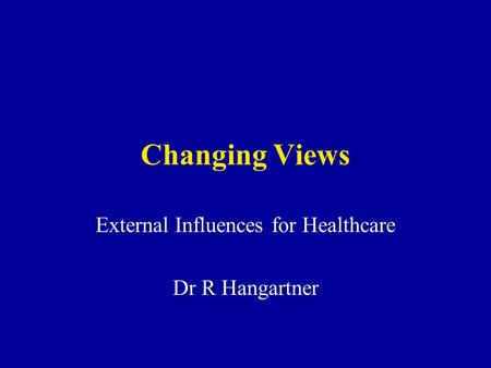 Changing Views External Influences for Healthcare Dr R Hangartner.
