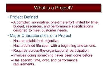 Project Defined –A complex, nonroutine, one-time effort limited by time, budget, resources, and performance specifications designed to meet customer needs.