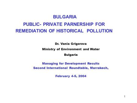1 BULGARIA PUBLIC- PRIVATE PARNERSHIP FOR REMEDIATION OF HISTORICAL POLLUTION Dr. Vania Grigorova Ministry of Environment and Water Bulgaria Managing for.