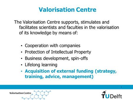 Valorisation Centre 1 The Valorisation Centre supports, stimulates and facilitates scientists and faculties in the valorisation of its knowledge by means.
