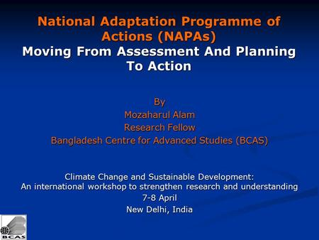 National Adaptation Programme of Actions (NAPAs) Moving From Assessment And Planning To Action By Mozaharul Alam Research Fellow Bangladesh Centre for.