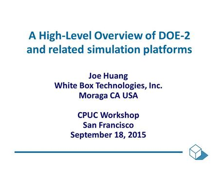 A High-Level Overview of DOE-2 and related simulation platforms Joe Huang White Box Technologies, Inc. Moraga CA USA CPUC Workshop San Francisco September.