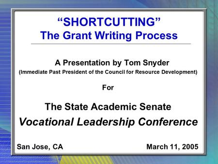 """SHORTCUTTING"" The Grant Writing Process A Presentation by Tom Snyder (Immediate Past President of the Council for Resource Development) For The State."