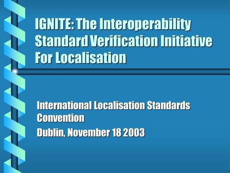 IGNITE: The Interoperability Standard Verification Initiative For Localisation International Localisation Standards Convention Dublin, November 18 2003.