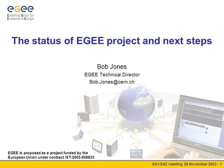 SA1/SA2 meeting 28 November 2003 - 1 The status of EGEE project and next steps Bob Jones EGEE Technical Director EGEE is proposed as.