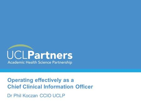 Operating effectively as a Chief Clinical Information Officer Dr Phil Koczan CCIO UCLP.