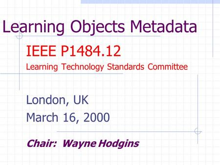 Learning Objects Metadata IEEE P1484.12 Learning Technology Standards Committee London, UK March 16, 2000 Chair: Wayne Hodgins.
