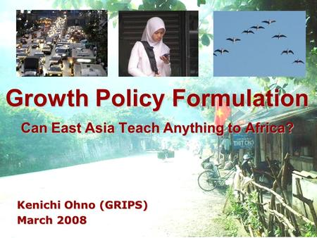 Growth Policy Formulation Can East Asia Teach Anything to Africa? Kenichi Ohno (GRIPS) March 2008.