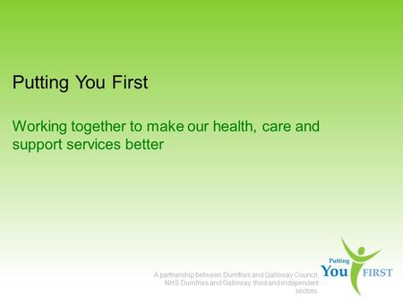 Putting You First Working together to make our health, care and support services better A partnership between Dumfries and Galloway Council, NHS Dumfries.