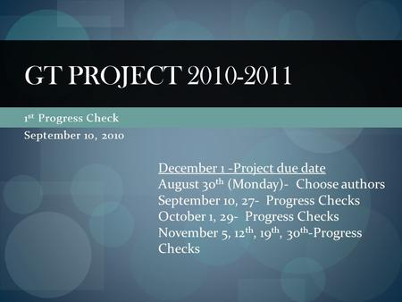 1 st Progress Check September 10, 2010 GT PROJECT 2010-2011 December 1 -Project due date August 30 th (Monday)- Choose authors September 10, 27- Progress.