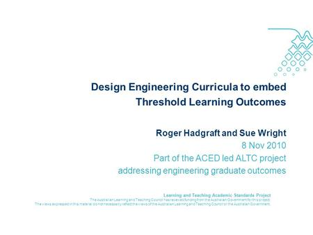 Design Engineering Curricula to embed Threshold Learning Outcomes Roger Hadgraft and Sue Wright 8 Nov 2010 Part of the ACED led ALTC project addressing.