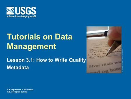 U.S. Department of the Interior U.S. Geological Survey Tutorials on Data Management Lesson 3.1: How to Write Quality Metadata CC image by Sara Bjork on.