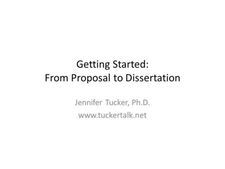 Getting Started: From Proposal to Dissertation Jennifer Tucker, Ph.D. www.tuckertalk.net.
