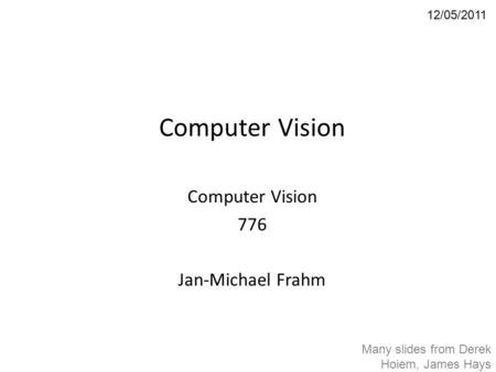 Computer Vision 776 Jan-Michael Frahm 12/05/2011 Many slides from Derek Hoiem, James Hays.