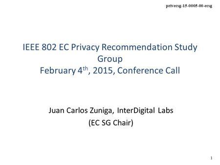 Privecsg-15-0005-00-ecsg 1 IEEE 802 EC Privacy Recommendation Study Group February 4 th, 2015, Conference Call Juan Carlos Zuniga, InterDigital Labs (EC.