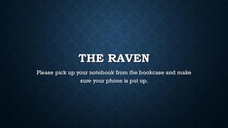 THE RAVEN Please pick up your notebook from the bookcase and make sure your phone is put up.