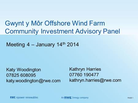 PAGE 1 Meeting 4 – January 14 th 2014 Katy Woodington 07825 608095 Gwynt y Môr Offshore Wind Farm Community Investment Advisory.
