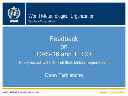 WMO Feedback on CAS-16 and TECO Kindly hosted by the Turkish State Meteorological Service Deon Terblanche WMO; RES ARE, WGNE, March 2014.