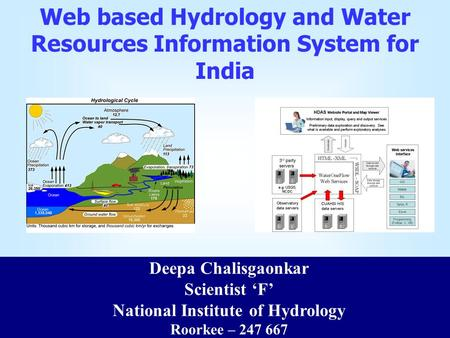 Web based Hydrology and Water Resources Information System for India Deepa Chalisgaonkar Scientist 'F' National Institute of Hydrology Roorkee – 247 667.