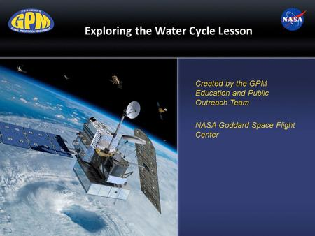 Exploring the Water Cycle Lesson Created by the GPM Education and Public Outreach Team NASA Goddard Space Flight Center.