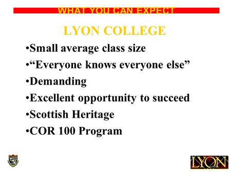 "WHAT YOU CAN EXPECT LYON COLLEGE Small average class size ""Everyone knows everyone else"" Demanding Excellent opportunity to succeed Scottish Heritage COR."