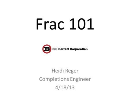 Frac 101 Heidi Reger Completions Engineer 4/18/13.