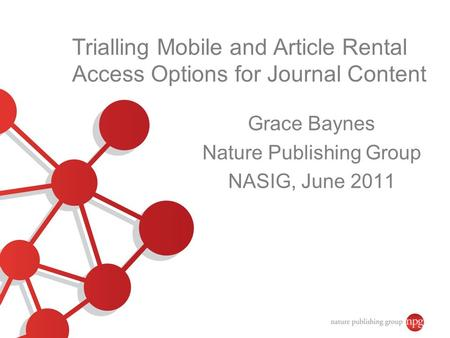 Trialling Mobile and Article Rental Access Options for Journal Content Grace Baynes Nature Publishing Group NASIG, June 2011.