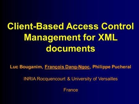 Client-Based Access Control Management for XML documents Luc Bouganim, François Dang-Ngoc, Philippe Pucheral INRIA Rocquencourt & University of Versailles.
