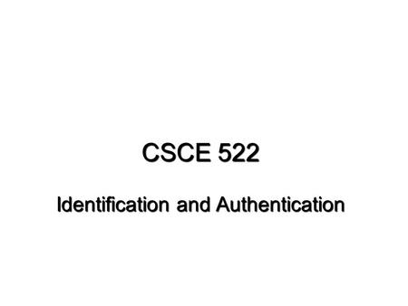 CSCE 522 Identification and Authentication. CSCE 522 - Farkas2Reading Reading for this lecture: Required: – Pfleeger: Ch. 4.5, Ch. 4.3 Kerberos – An Introduction.