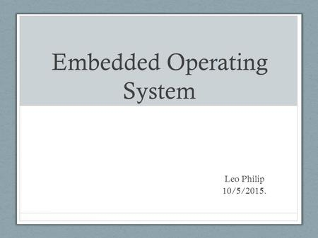 Embedded Operating System Leo Philip 10/5/2015.. Do we need an OS ?