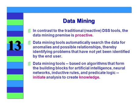 Data Mining In contrast to the traditional (reactive) DSS tools, the data mining premise is proactive. Data mining tools automatically search the data.