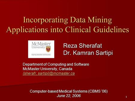 1 Incorporating Data Mining Applications into Clinical Guidelines Reza Sherafat Dr. Kamran Sartipi Department of Computing and Software McMaster University,