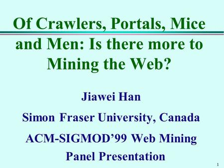 1 Of Crawlers, Portals, Mice and Men: Is there more to Mining the Web? Jiawei Han Simon Fraser University, Canada ACM-SIGMOD'99 Web Mining Panel Presentation.