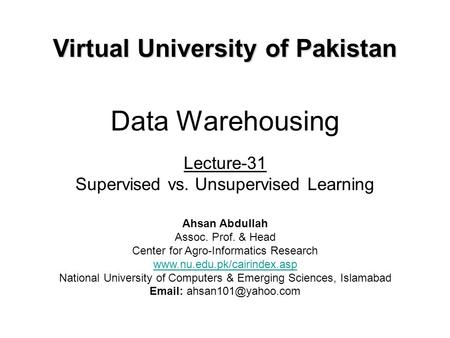 Data Warehousing Lecture-31 Supervised vs. Unsupervised Learning Virtual University of Pakistan Ahsan Abdullah Assoc. Prof. & Head Center for Agro-Informatics.