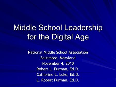 Middle School Leadership for the Digital Age National Middle School Association Baltimore, Maryland November 4, 2010 Robert L. Furman, Ed.D. Catherine.