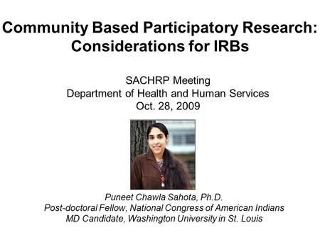 Community Based Participatory Research: Considerations for IRBs Puneet Chawla Sahota, Ph.D. Post-doctoral Fellow, National Congress of American Indians.