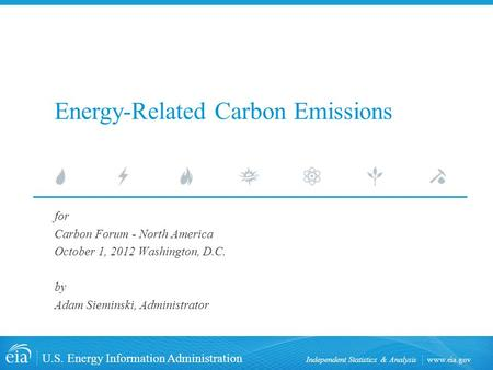 Www.eia.gov U.S. Energy Information Administration Independent Statistics & Analysis for Carbon Forum - North America October 1, 2012 Washington, D.C.