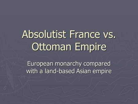 Absolutist France vs. Ottoman Empire European monarchy compared with a land-based Asian empire.