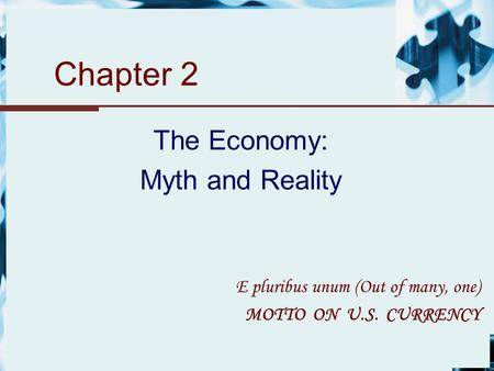 Chapter 2 The Economy: Myth and Reality E pluribus unum (Out of many, one) MOTTO ON U.S. CURRENCY.