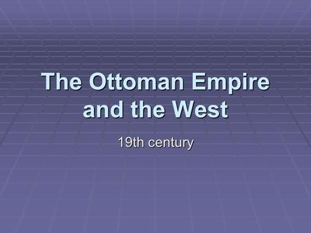 The Ottoman Empire and the West 19th century The 'sick man' of Europe  Facing a world changed by industrialization the once 'strong sword of Islam'