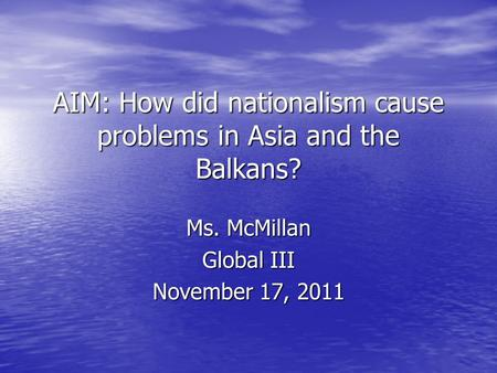 AIM: How did nationalism cause problems in Asia and the Balkans? Ms. McMillan Global III November 17, 2011.