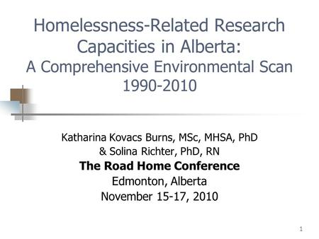 1 Homelessness-Related Research Capacities in Alberta: A Comprehensive Environmental Scan 1990-2010 Katharina Kovacs Burns, MSc, MHSA, PhD & Solina Richter,