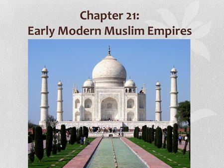 Chapter 21: Early Modern Muslim Empires. 13 th c. Mongol invasions destroyed Muslim unity 3 new Muslim empires emerge; new growth of Islamic civilization.