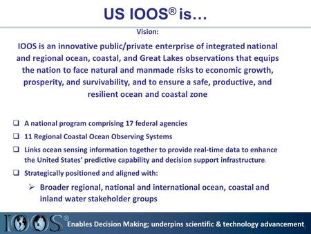 US IOOS ® is… Vision: IOOS is an innovative public/private enterprise of integrated national and regional ocean, coastal, and Great Lakes observations.