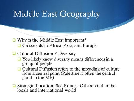 Middle East Geography  Why is the Middle East important?  Crossroads to Africa, Asia, and Europe  Cultural Diffusion / Diversity  You likely know diversity.