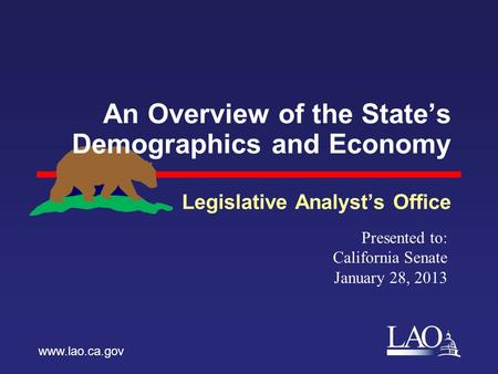 LAO An Overview of the State's Demographics and Economy Legislative Analyst's Office www.lao.ca.gov Presented to: California Senate January 28, 2013.